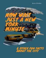 NOW WAIT JUST A NEW YORK MINUTE & OTHER FUN FACTS ABOUT THE CITY: Your Guide to Faking it with the Best of New Yorkers - Book Cover