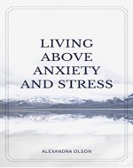 Living Above Stress And Anxiety: Overcoming Stress And Anxiety - Book Cover