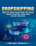 Dropshipping: How To Work From Home And Make Money Starting Your Own Online Business (E-commerce, Passive Income, Financial Freedom, Internet Entrepreneur) - Book Cover