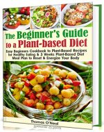 The Beginner's Guide to a Plant-based Diet: Easy Beginner's Cookbook with Plant-Based Recipes for Healthy Eating & a 3-Week Plant-Based Diet Meal Plan to Reset & Energize Your Body - Book Cover