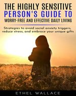 The Highly Sensitive Person's Guide to Worry-Free and Effective Daily Living: Strategies to Avoid Social Anxiety Triggers, Reduce Stress, and Embrace Your Unique Gifts - Book Cover