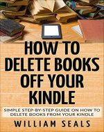 How To Delete Books Off Your Kindle: Simple Step-By-Step Guide On How To Delete Books From Your Kindle - Book Cover