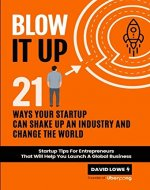 Blow It Up: 21 Ways Your Startup Can Shake Up An Industry And Change The World - Book Cover