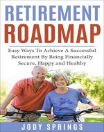 Retirement Roadmap: Easy Ways To Achieve A Successful Retirement By Being Financially Secure, Happy and Healthy (Retirement planning, Aging, Motivational ... long life, Meaningful retirement) - Book Cover