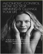 Alcoholic Control: How to Stop Drinking & Change Your Life: A Real-Life Guide to Help You Control Alcohol, Find Freedom and Happiness & Recover the Real You - Book Cover