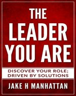Leadership : THE LEADER YOU ARE : Discover Your Role, Driven by Solutions... (Leadership, Business, strategy, power) - Book Cover