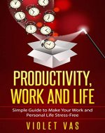 Productivity, Work and Life: Simple Guide to Make Your Work and Personal Life Stress-Free. (Productivity Guide for beginners, Time management strategies, Life Stress Free techniques, mindset) - Book Cover