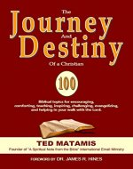 THE JOURNEY AND DESTINY OF A CHRISTIAN: 100 Biblical topics for encouraging, comforting, teaching, inspiring, challenging, evangelizing, and helping in your walk with the Lord. - Book Cover