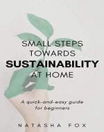 Small Steps Towards Sustainability at Home: A Quick-and-Easy Guide for Beginners - Book Cover