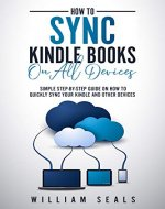 How To Sync Kindle Books On All Devices: Simple Step-By-Step Guide On How To Quickly Sync Your Kindle And Other Devices - Book Cover