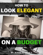 How to Look Elegant on a Budget: A Handbook for Women on How to Look Expensive and Elegant Without Breaking the Bank - Book Cover