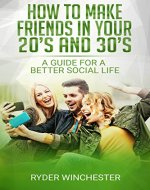 How To Make Friends In Your 20's And 30's: A Guide For A Better Social Life (Better Social Life, Making Friends, Networking, How To Meet New People) - Book Cover