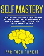 Self Mastery: Your Ultimate Guide to Upgraded Potential and Self-Confidence for a Happier, Healthier and Extraordinary Life - Book Cover