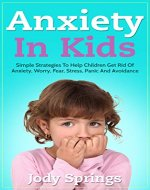 Anxiety in Kids: Simple Strategies to Help Children Get Rid of Anxiety, Worry, Fear, Stress, Panic and Avoidance (Phobias, School-age children, Children's ... Parenting, Special Needs Parenting) - Book Cover