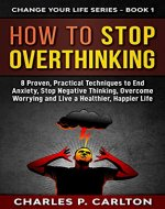 How to Stop Overthinking: 8 Proven, Practical Techniques to End Anxiety, Stop Negative Thinking, Overcome Worrying and Live a Healthier, Happier Life. (Change Your Life Series Book 1) - Book Cover