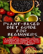 Plant-based Diet Guide for Beginners: A Complete Healthy Eating Cookbook including 50 Tasty Recipes for Your Meal Plan Throughout the Year - Book Cover