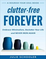 Clutter-Free Forever: Embrace Minimalism, Declutter Your Life and Never Iron Again - Book Cover