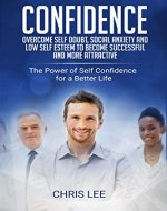 Confidence: Overcome Self Doubt, Social Anxiety and Low Self Esteem to become Successful and more Attractive: The Power of Self Confidence for a Better ... happiness, charisma, dealing with people) - Book Cover