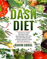 Dash Diet: 30 Fast & Easy Recipes for Beginners, Better Blood Pressure, Losing Weight and Better Health (Live Healthy, Speed Weight Loss, Stop Hypertension) - Book Cover