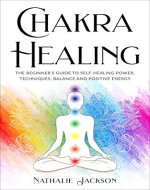 Chakra Healing: The Beginner's Guide to Self-Healing Power, Technique, Balance and Positive Energy (Energy Healing,Chakra Healing Techniques,  Meditation, Health, Awake your Third Eye) - Book Cover