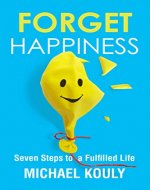 Forget Happiness: Seven Steps to a Fulfilled Life (The Self-Leadership Series Book 4) - Book Cover