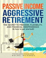 Passive Income, Aggressive Retirement: The Secret to Freedom, Flexibility, and Financial Independence (& how to get started!) - Book Cover