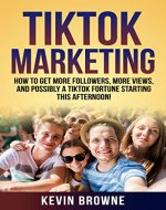 TikTok Marketing: How To Get More Followers, More Views, And Possibly A TikTok Fortune Starting THIS AFTE (Teen Careers, Famous, Wealth, Strategies, TikTok Wealth, Fails, Memes,) - Book Cover