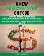 A New Perspective on Food: 87 Amazing Homemade Dishes and Drinks: Healthy, Money Saving, Mood Boosting and Weight Loss Recipes. How to Change Your Lifestyle and Lose Weight without Fitness and Diets - Book Cover