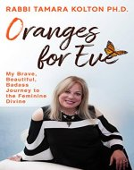 Oranges for Eve : My Brave, Beautiful, Badass Journey to the Feminine Divine - Book Cover