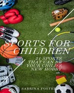 Sports For Children : 21 Sports That Can Be Your Child's New Hobby - Book Cover