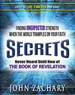 Secrets - never heard until now - of the Book of Revelation: Finding unexpected strength when the world tramples on your faith (Expect to Live Forever 1) - Book Cover