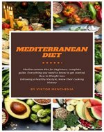 Mediterranean diet: Mediterranean Diet for Beginners. Complete Guide. Everything you Need to Know to get Started. How to Weight Loss, Following a Healthy Lifestyle, know their Cooking History - Book Cover