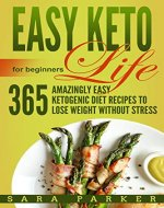 Easy Keto Life for Beginners: 365 Amazingly Easy Ketogenic Diet Recipes to Lose Weight Without Stress - Book Cover