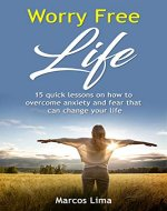Worry Free Life: 15 Quick Lessons on How to Overcome Anxiety and Fear that can Change Your Life (Anxiety, Fear, Stress, Calmness, Relaxation, Happiness) - Book Cover
