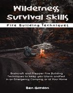 Wilderness Survival Skills - Bushcraft and Prepper Fire Building Techniques to keep you Warm and Fed in an Emergency, Camping, or at Home: Fire Building Techniques - Book Cover