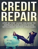 Credit Repair: Step By Step Guide On How To Improve Your Credit Score With Credit Repair Strategies (credit, credit score, Habits, Passive income, credit repair) - Book Cover