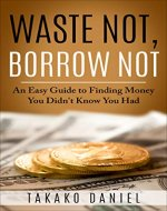 Waste Not, Borrow Not: An Easy Guide to Finding Money You Didn't Know You Had - Book Cover