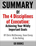 Summary of The 4 Disciplines of Execution: Achieving Your Wildly Important Goal by: Sean Covey, Jim Huling and Chris McChesney | a Go BOOKS Summary Guide - Book Cover