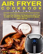 Air Fryer Cookbook for Two: 101 Low-Fat Recipes for Beginners and Pros to Grill, Fry and Bake Most Delicious Meals with Less Oil - Book Cover