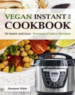 Vegan Instant Pot Cookbook: 50 Quick and Easy Pressure Cooker Recipes ( Vegan Meals for Your Plant-Based Lifestyle) - Book Cover