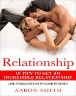 Relationship 10 Tips to Get an Incredible Relationship, live passionate with your partner (Live with Passion, Love, Happiness, Happy Family, Amazing Marriage) - Book Cover