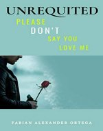 Unrequited: Please Don't Say You Love Me - Book Cover