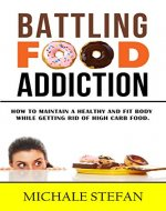 Battling Food Addiction: How to Maintain a Healthy and Fit Body while Getting Rid of High Carb Food (Emotional Eating, Food Junkie,Manage Cravings) - Book Cover