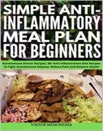 Simple Anti-Inflammatory Meal Plan for Beginners: Autoimmune Dinner Recipes: 30+ Anti Inflammation Diet Recipes To Fight Autoimmune Disease, Reduce Pain And Restore Health - Book Cover
