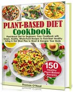 Plant-Based Diet Cookbook for Beginners: Easy Cookbook with Simple, Healthy, Whole-Food Recipes to Kick-Start Healthy Eating & Meal Plan to Reset & Energize Your Body. 150 Healthy Plant-Based Recipes - Book Cover