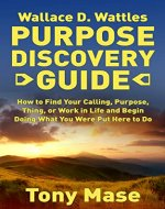 Wallace D. Wattles Purpose Discovery Guide: How to How to Find Your Calling, Purpose, Thing, or Work in Life and Begin Doing What You Were Put Here to Do - Book Cover