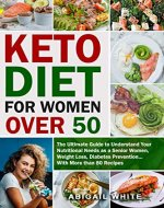 Keto Diet for Women Over 50: The Ultimate Guide to Understand Your Nutritional Needs as a Senior Women, With More than 80 Recipes - Book Cover