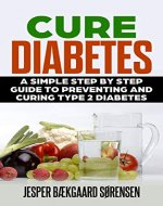 Cure Diabetes: A Simple Step by Step Guide to Preventing and Curing Type 2 Diabetes: Reversing Diabetes, Loose Weight, Eliminate Hunger, Weight Loss, Free - Book Cover