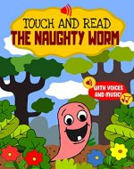 Touch and Read the Naughty Worm - An early reader interactive story book with sounds and songs for toddlers and kids aged 3 to 5 for learning to read : A fun early reading book for early readers - Book Cover
