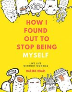 How I Found Out To Stop Being Myself : Live Life Without Worries (The Secrets, Anxiety, Stop Worrying, Transforming, Inner Voice, Free Yourselves) - Book Cover